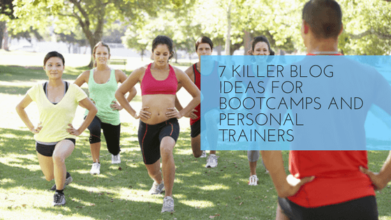 7 Killer Blog Ideas For Bootcamps And Personal Trainers